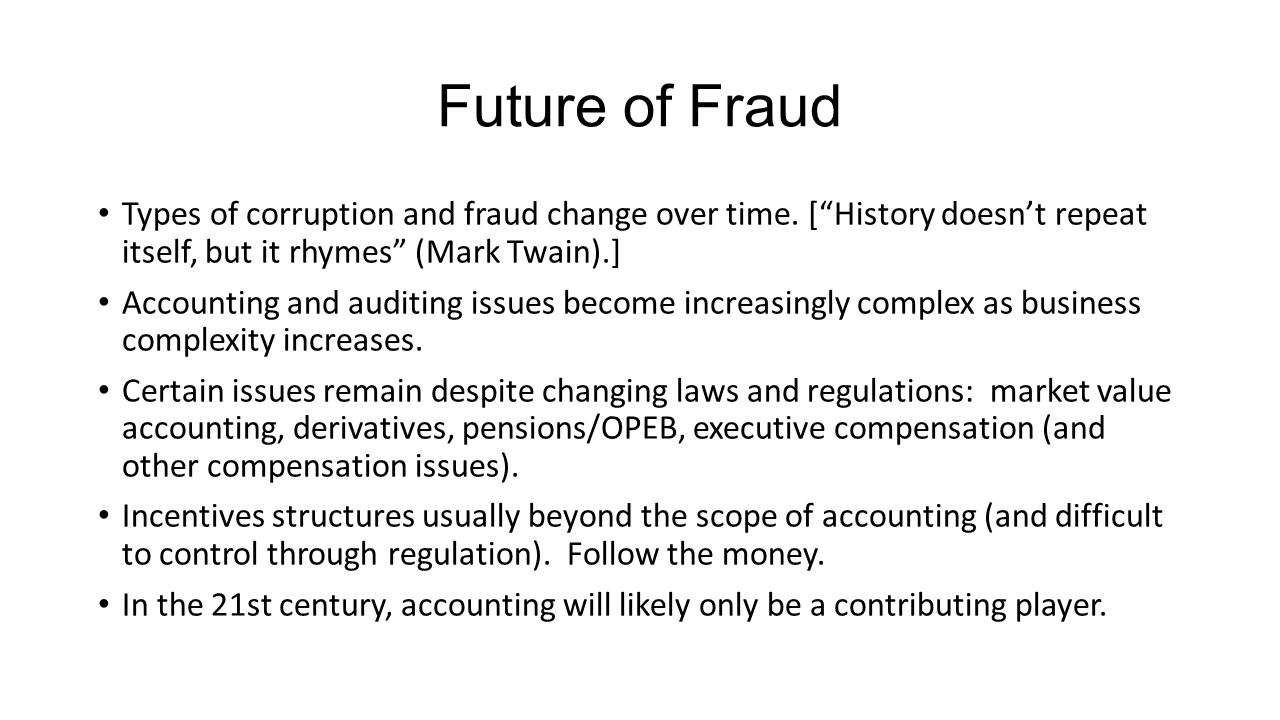 Future of Fraud Types of corruption and fraud change over time. [ History doesn't repeat itself, but it rhymes (Mark Twain).]